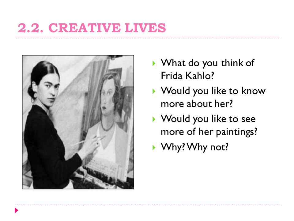 2.2.CREATIVE LIVES  What do you think of Frida Kahlo.
