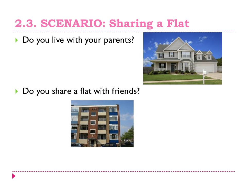 2.3. SCENARIO: Sharing a Flat  Do you live with your parents?  Do you share a flat with friends?