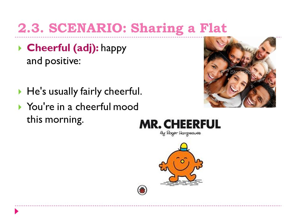 2.3.SCENARIO: Sharing a Flat  Cheerful (adj): happy and positive:  He s usually fairly cheerful.