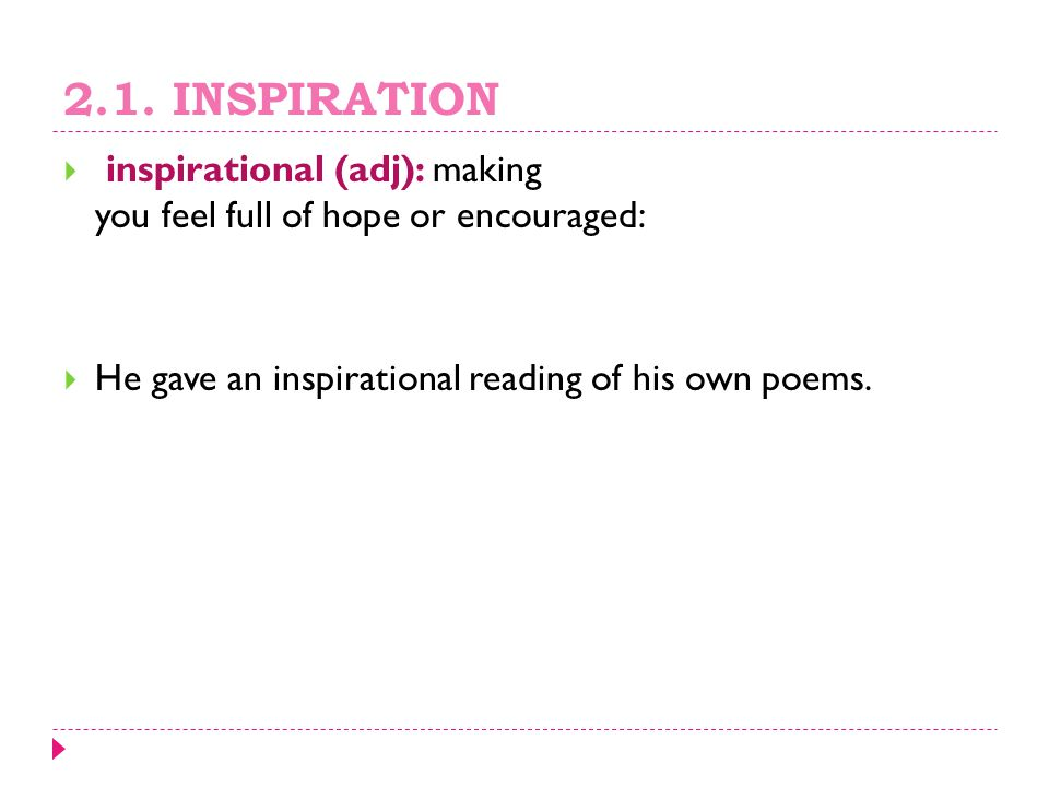 2.1. INSPIRATION  inspirational (adj): making you feel full of hope or encouraged:  He gave an inspirational reading of his own poems.