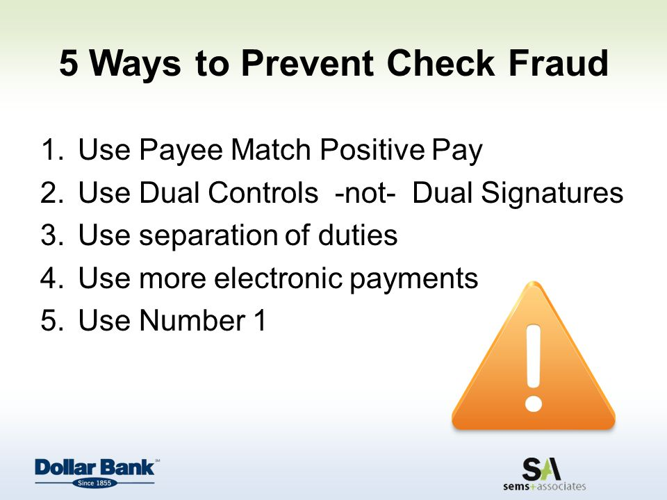 5 Ways to Prevent Check Fraud 1.Use Payee Match Positive Pay 2.Use Dual Controls -not- Dual Signatures 3.Use separation of duties 4.Use more electronic payments 5.Use Number 1