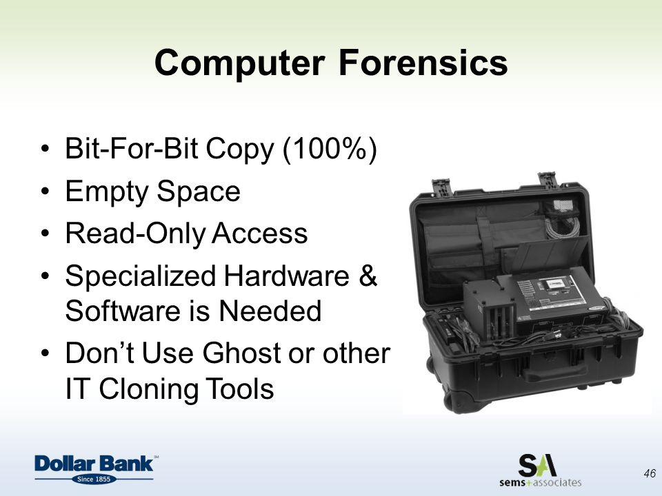Computer Forensics Bit-For-Bit Copy (100%) Empty Space Read-Only Access Specialized Hardware & Software is Needed Don't Use Ghost or other IT Cloning Tools 46