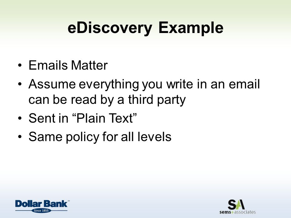 eDiscovery Example Emails Matter Assume everything you write in an email can be read by a third party Sent in Plain Text Same policy for all levels