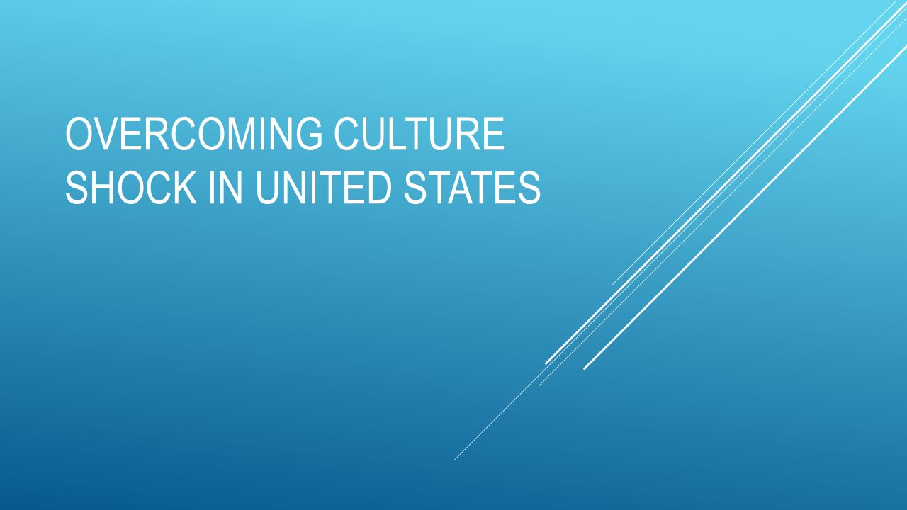 OVERCOMING CULTURE SHOCK IN UNITED STATES