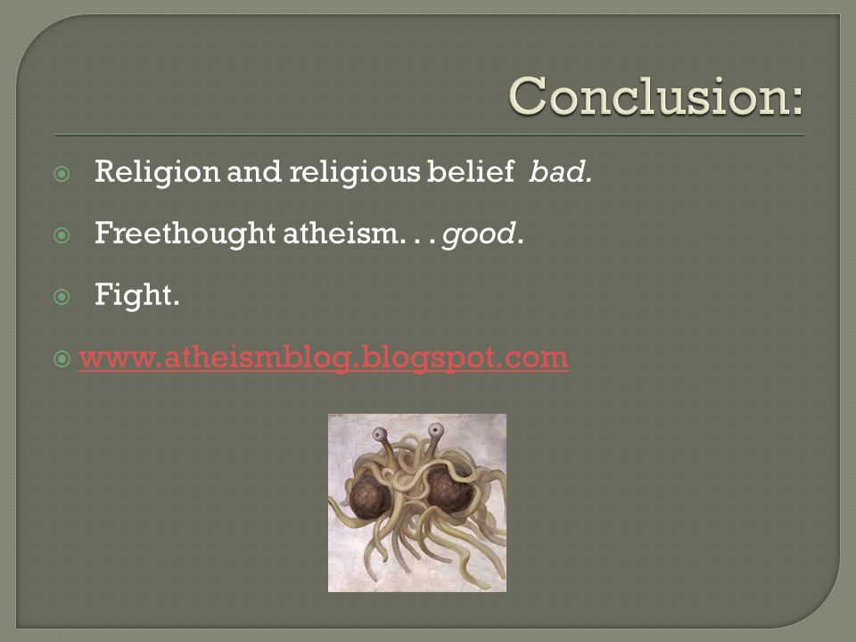  Religion and religious belief bad.  Freethought atheism... good.  Fight.  www.atheismblog.blogspot.com www.atheismblog.blogspot.com