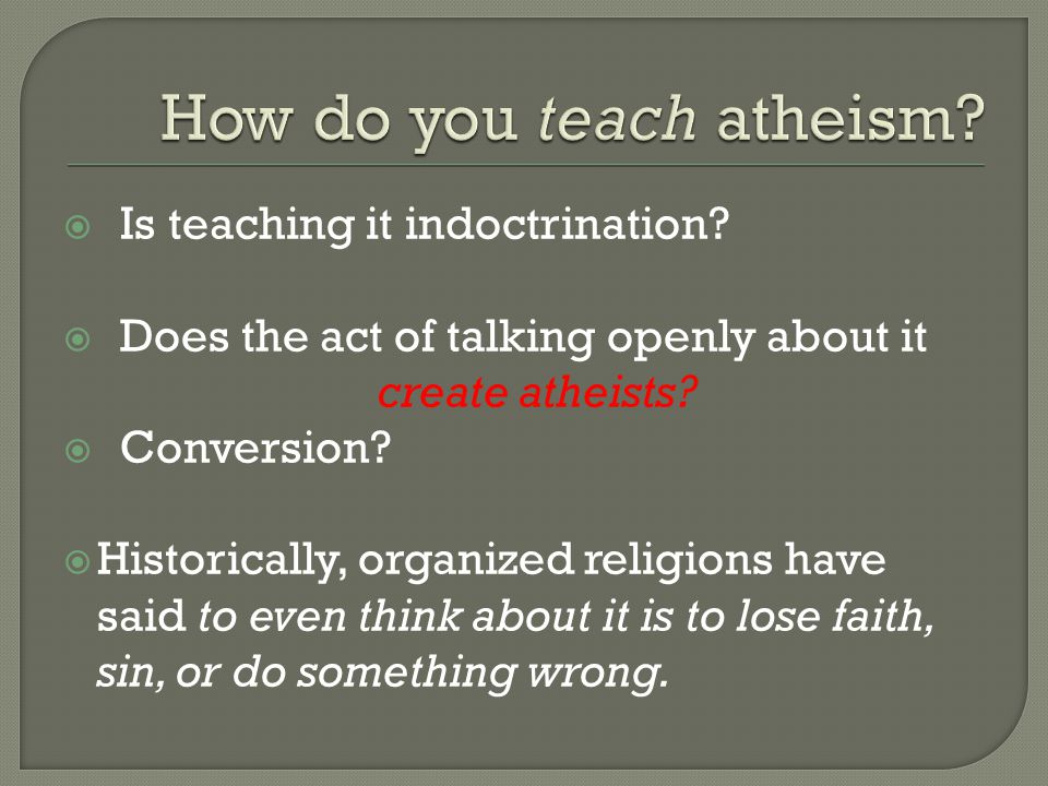  Is teaching it indoctrination?  Does the act of talking openly about it create atheists?  Conversion?  Historically, organized religions have sai