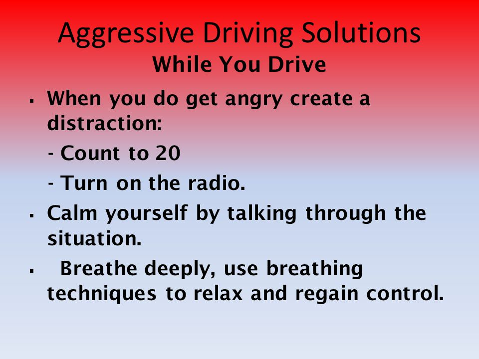 Aggressive Driving Solutions While You Drive WWhen you do get angry create a distraction: - Count to 20 - Turn on the radio. CCalm yourself by tal