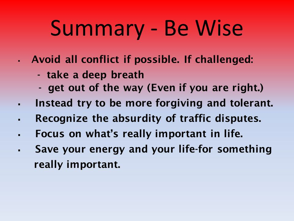 Summary - Be Wise  Avoid all conflict if possible. If challenged: - take a deep breath - get out of the way (Even if you are right.)  Instead try to