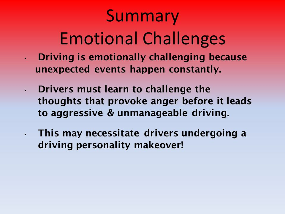 Summary Emotional Challenges Driving is emotionally challenging because unexpected events happen constantly.