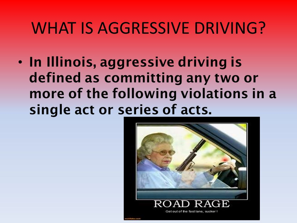 WHAT IS AGGRESSIVE DRIVING? In Illinois, aggressive driving is defined as committing any two or more of the following violations in a single act or se