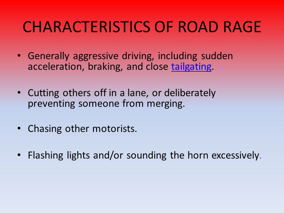 CHARACTERISTICS OF ROAD RAGE Generally aggressive driving, including sudden acceleration, braking, and close tailgating.