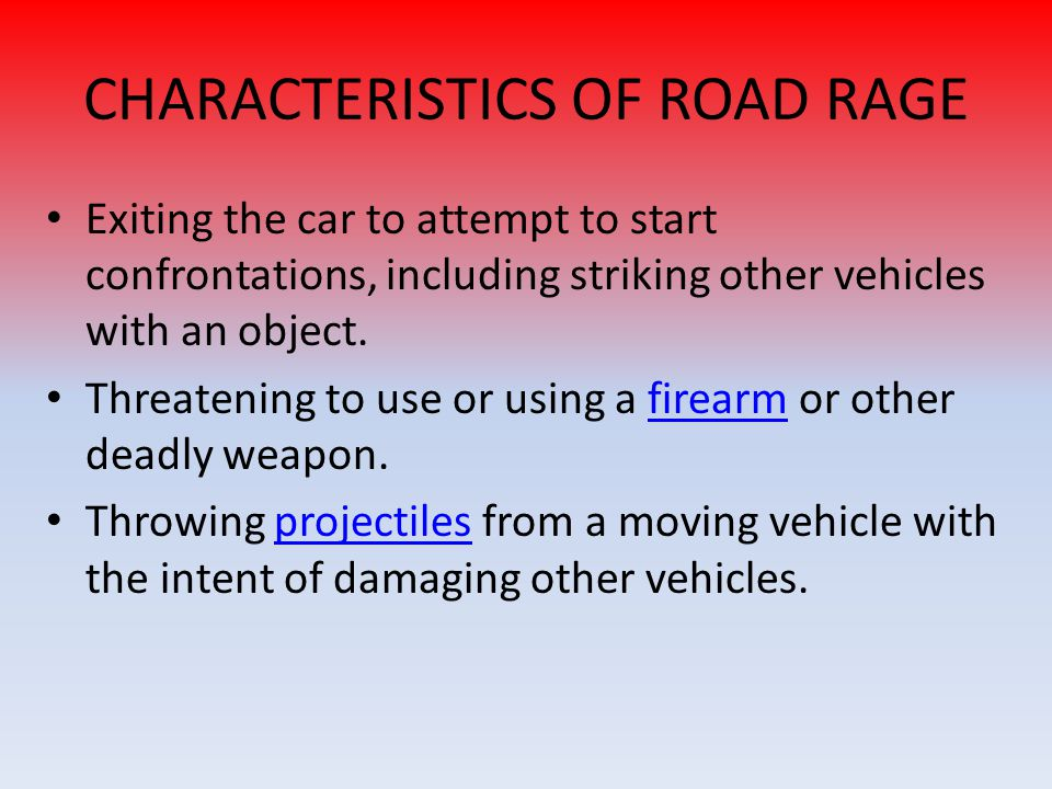 CHARACTERISTICS OF ROAD RAGE Exiting the car to attempt to start confrontations, including striking other vehicles with an object. Threatening to use