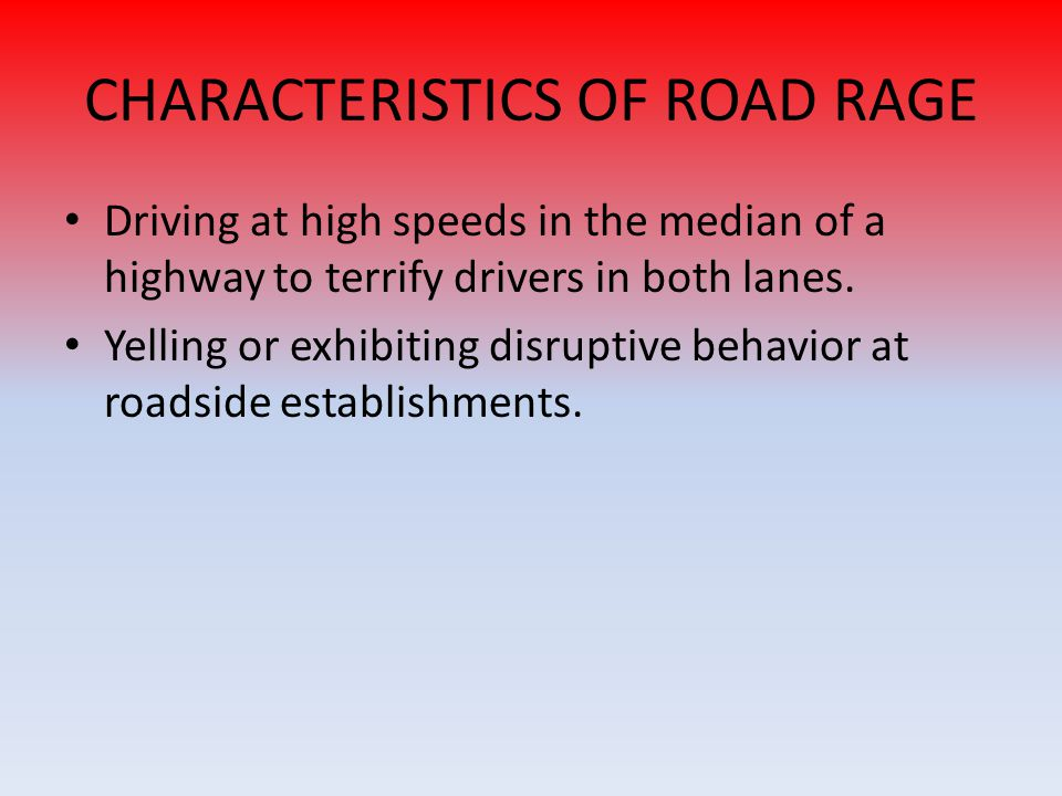 CHARACTERISTICS OF ROAD RAGE Driving at high speeds in the median of a highway to terrify drivers in both lanes.