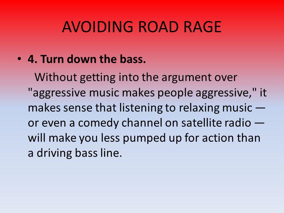 AVOIDING ROAD RAGE 4.Turn down the bass.