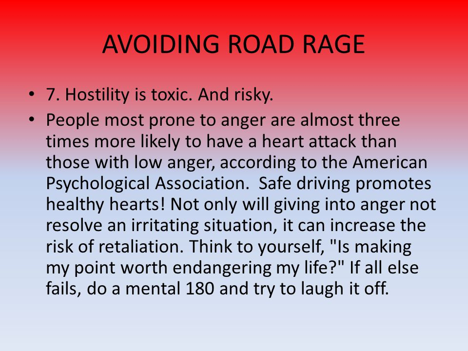 7. Hostility is toxic. And risky. People most prone to anger are almost three times more likely to have a heart attack than those with low anger, acco