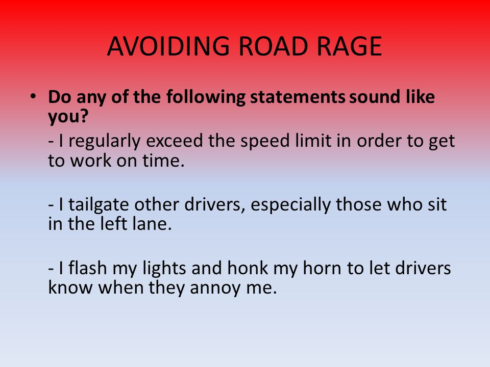 AVOIDING ROAD RAGE Do any of the following statements sound like you? - I regularly exceed the speed limit in order to get to work on time. - I tailga
