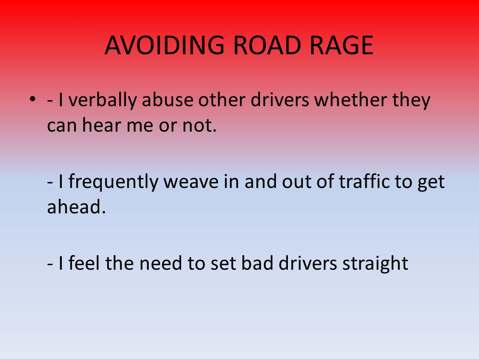 AVOIDING ROAD RAGE - I verbally abuse other drivers whether they can hear me or not. - I frequently weave in and out of traffic to get ahead. - I feel