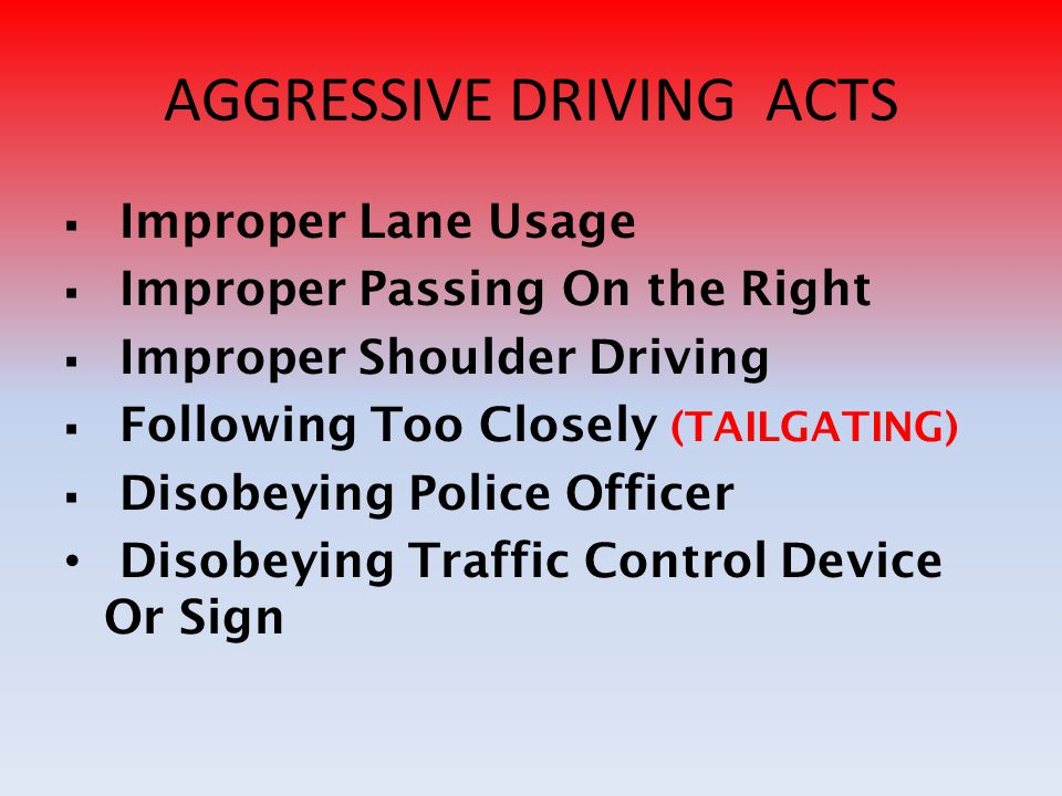 AGGRESSIVE DRIVING ACTS  Improper Lane Usage mproper Passing On the Right mproper Shoulder Driving  Following Too Closely (TAILGATING)  Disobeying