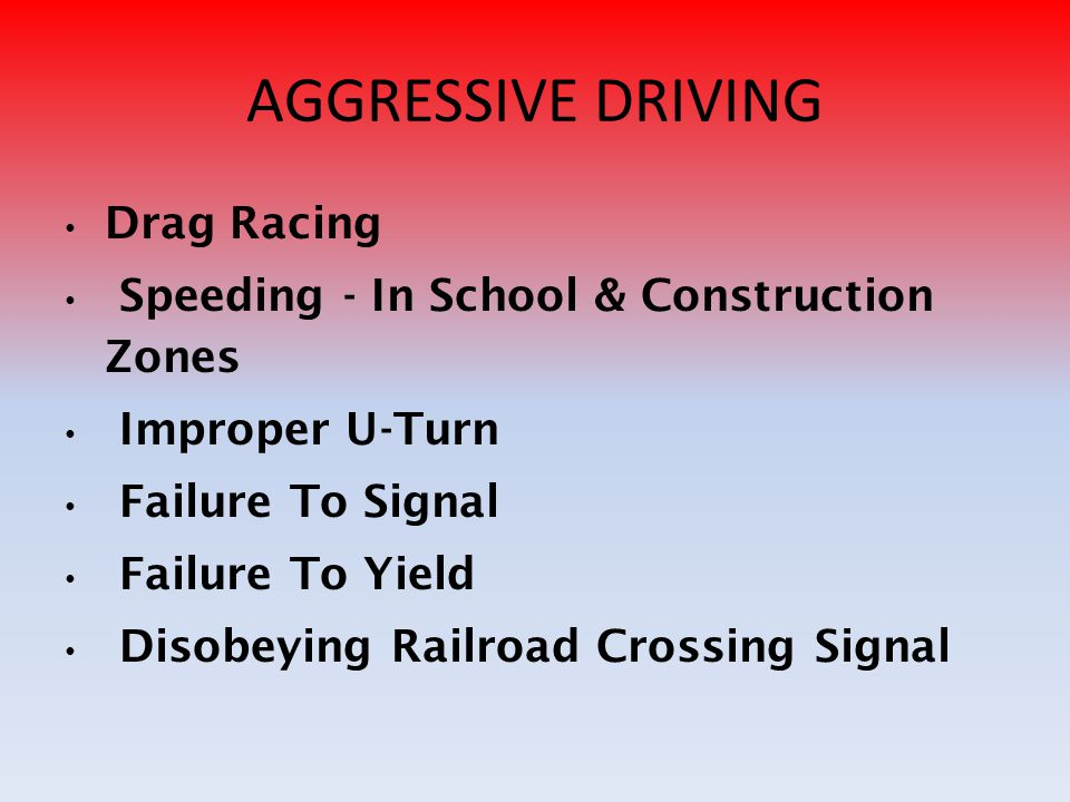 AGGRESSIVE DRIVING Drag Racing Speeding - In School & Construction Zones Improper U-Turn Failure To Signal Failure To Yield Disobeying Railroad Crossing Signal