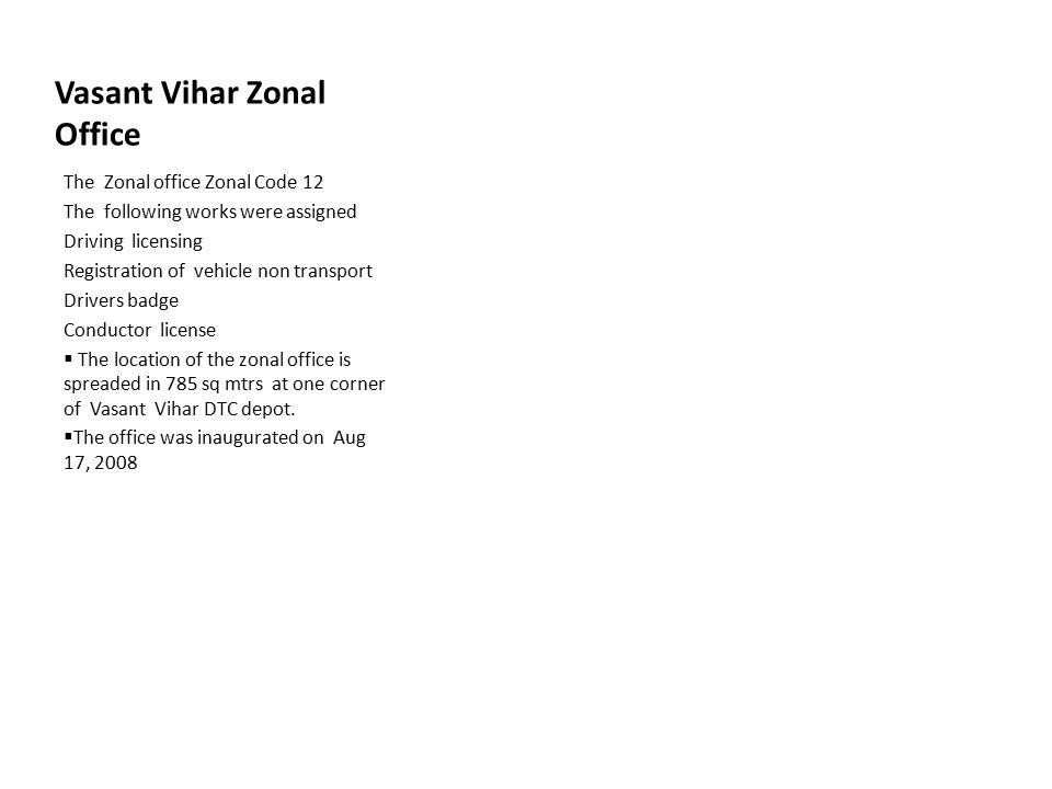 Vasant Vihar Zonal Office The Zonal office Zonal Code 12 The following works were assigned Driving licensing Registration of vehicle non transport Drivers badge Conductor license  The location of the zonal office is spreaded in 785 sq mtrs at one corner of Vasant Vihar DTC depot.