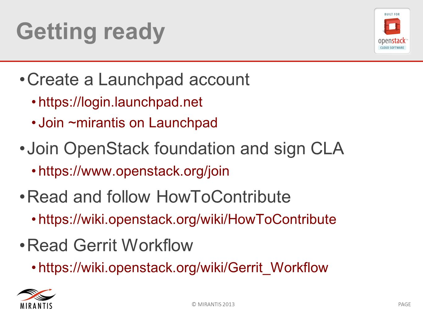© MIRANTIS 2013PAGE Getting ready Create a Launchpad account https://login.launchpad.net Join ~mirantis on Launchpad Join OpenStack foundation and sign CLA https://www.openstack.org/join Read and follow HowToContribute https://wiki.openstack.org/wiki/HowToContribute Read Gerrit Workflow https://wiki.openstack.org/wiki/Gerrit_Workflow