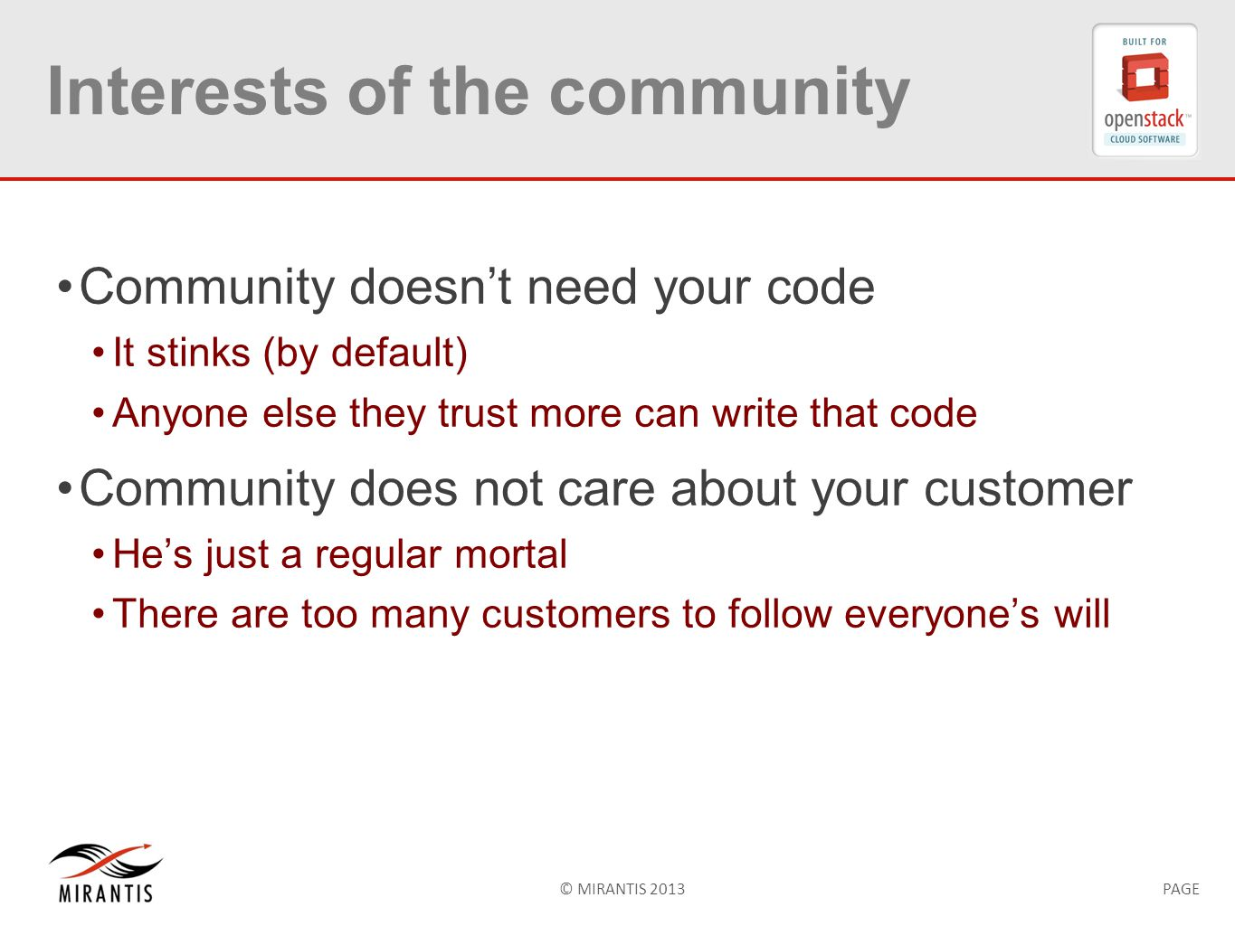 © MIRANTIS 2013PAGE Interests of the community Community doesn't need your code It stinks (by default) Anyone else they trust more can write that code Community does not care about your customer He's just a regular mortal There are too many customers to follow everyone's will