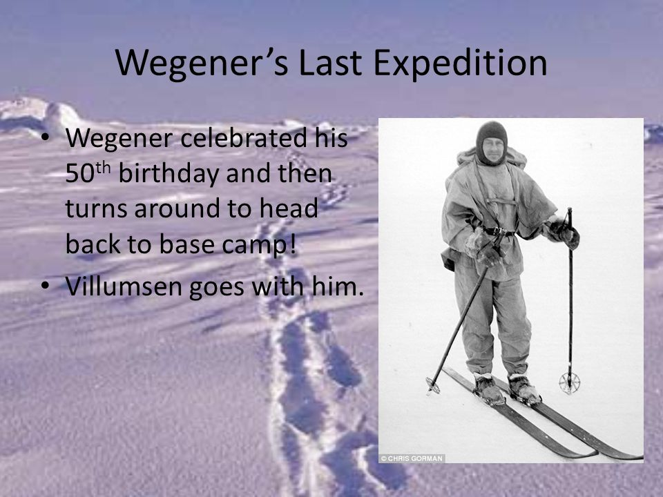 Wegener's Last Expedition Wegener celebrated his 50 th birthday and then turns around to head back to base camp.