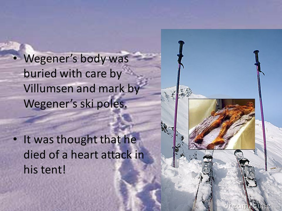 Wegener's body was buried with care by Villumsen and mark by Wegener's ski poles. It was thought that he died of a heart attack in his tent!