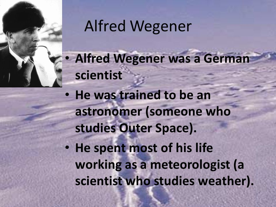 Alfred Wegener Alfred Wegener was a German scientist He was trained to be an astronomer (someone who studies Outer Space).