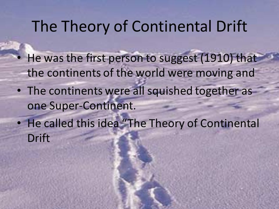 The Theory of Continental Drift He was the first person to suggest (1910) that the continents of the world were moving and The continents were all squished together as one Super-Continent.
