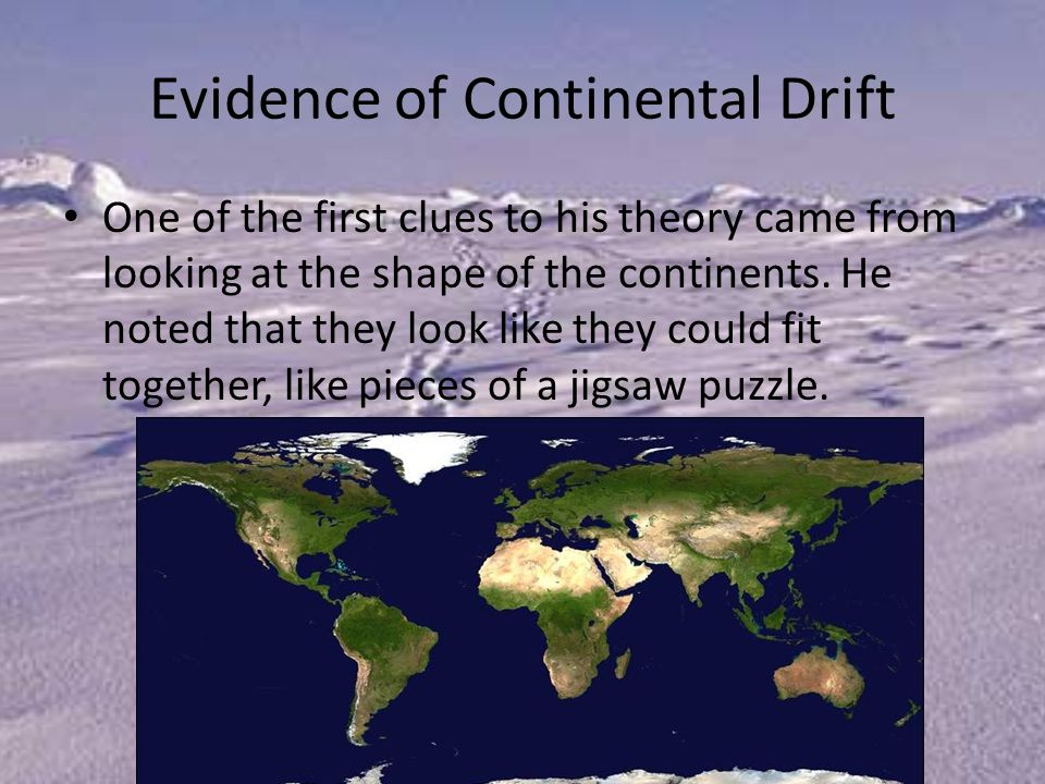 Evidence of Continental Drift One of the first clues to his theory came from looking at the shape of the continents.