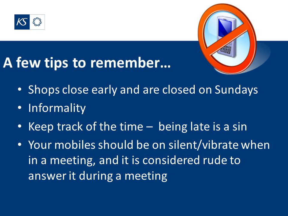 A few tips to remember… Shops close early and are closed on Sundays Informality Keep track of the time – being late is a sin Your mobiles should be on silent/vibrate when in a meeting, and it is considered rude to answer it during a meeting