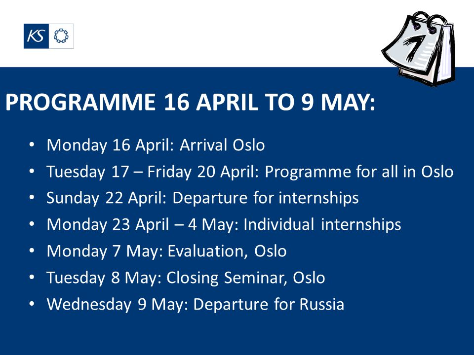 PROGRAMME 16 APRIL TO 9 MAY: Monday 16 April: Arrival Oslo Tuesday 17 – Friday 20 April: Programme for all in Oslo Sunday 22 April: Departure for internships Monday 23 April – 4 May: Individual internships Monday 7 May: Evaluation, Oslo Tuesday 8 May: Closing Seminar, Oslo Wednesday 9 May: Departure for Russia