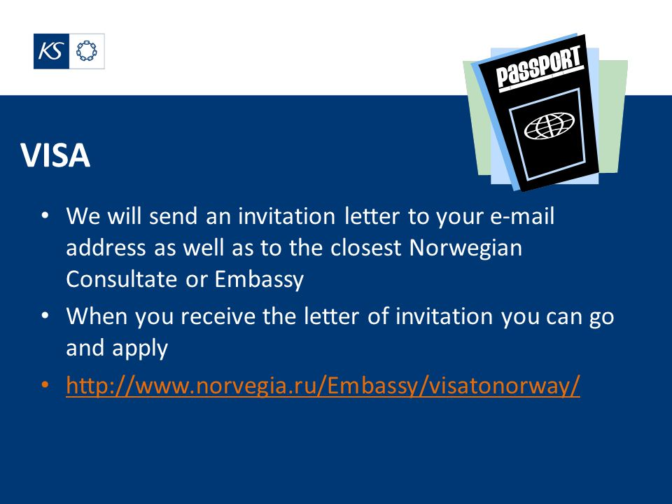 VISA We will send an invitation letter to your e-mail address as well as to the closest Norwegian Consultate or Embassy When you receive the letter of invitation you can go and apply http://www.norvegia.ru/Embassy/visatonorway/