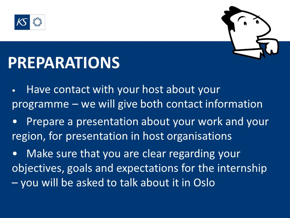 PREPARATIONS Have contact with your host about your programme – we will give both contact information Prepare a presentation about your work and your region, for presentation in host organisations Make sure that you are clear regarding your objectives, goals and expectations for the internship – you will be asked to talk about it in Oslo