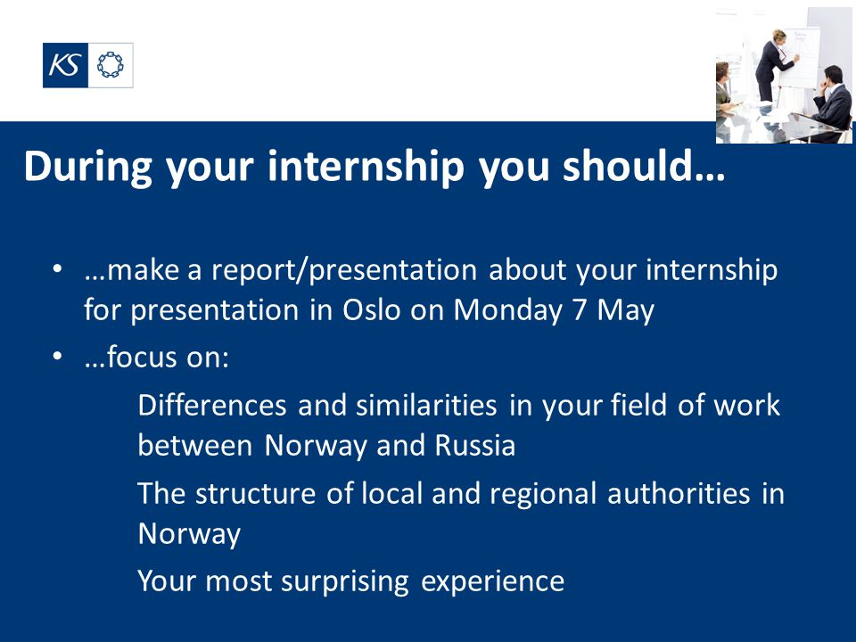 During your internship you should… …make a report/presentation about your internship for presentation in Oslo on Monday 7 May …focus on: Differences and similarities in your field of work between Norway and Russia The structure of local and regional authorities in Norway Your most surprising experience