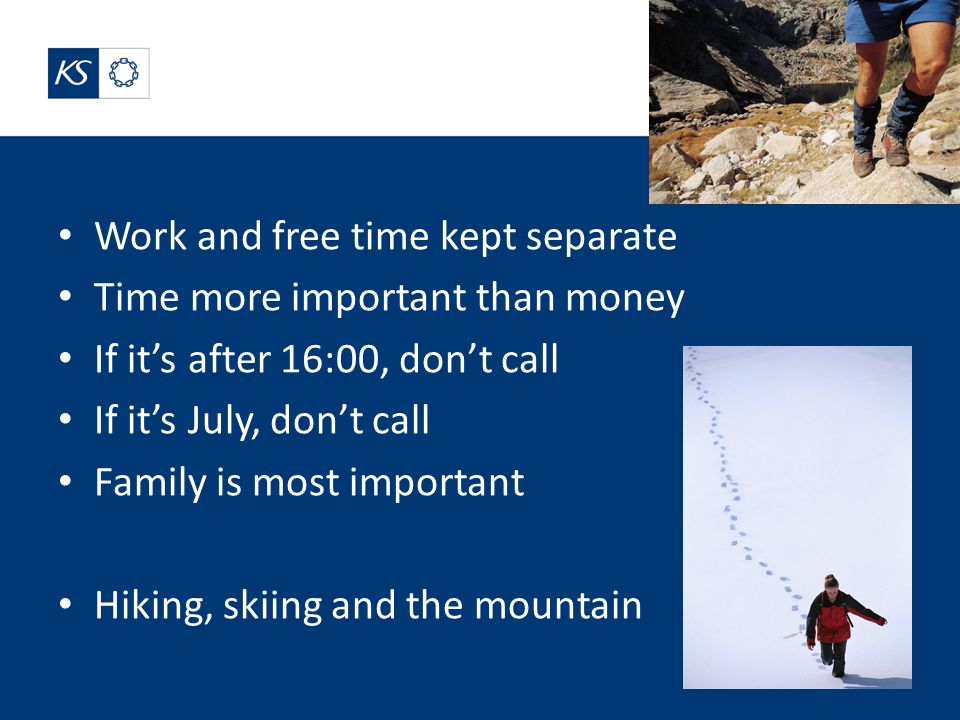 Work and free time kept separate Time more important than money If it's after 16:00, don't call If it's July, don't call Family is most important Hiking, skiing and the mountain