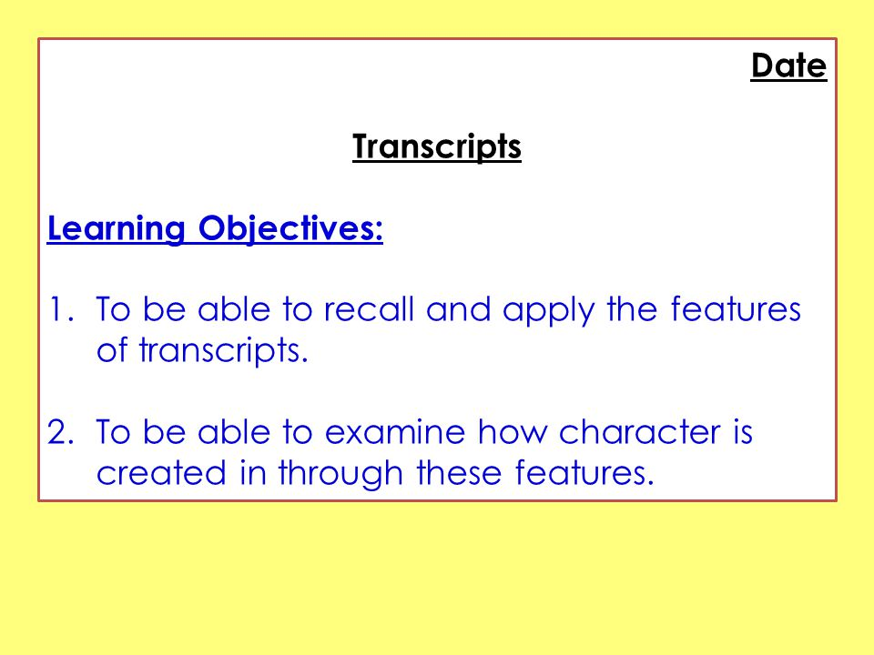 Date Transcripts Learning Objectives: 1.To be able to recall and apply the features of transcripts.