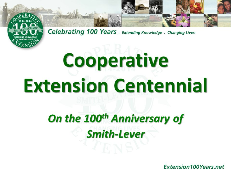 2014 Marks 100 Years Since the Passage of Smith Lever Yearlong Opportunity for Education and Promotion Honor History, Contemporary Focus An Opportunity