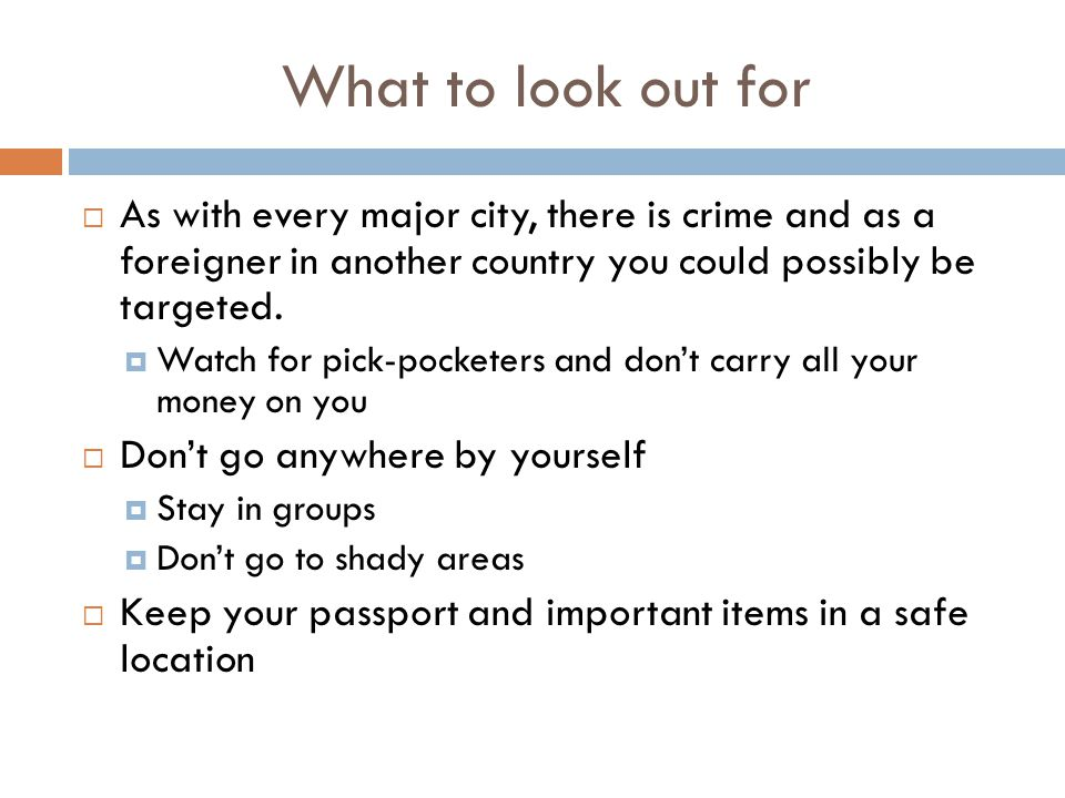 What to look out for  As with every major city, there is crime and as a foreigner in another country you could possibly be targeted.