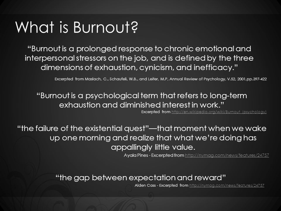 "What is Burnout? ""Burnout is a prolonged response to chronic emotional and interpersonal stressors on the job, and is defined by the three dimensions"