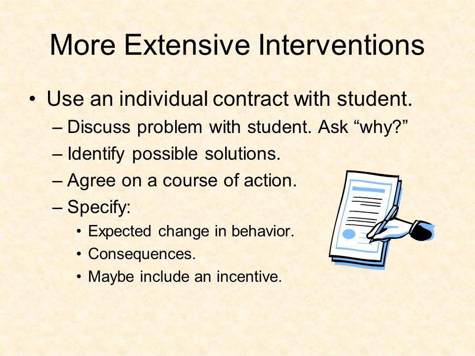 More Extensive Interventions Use an individual contract with student.