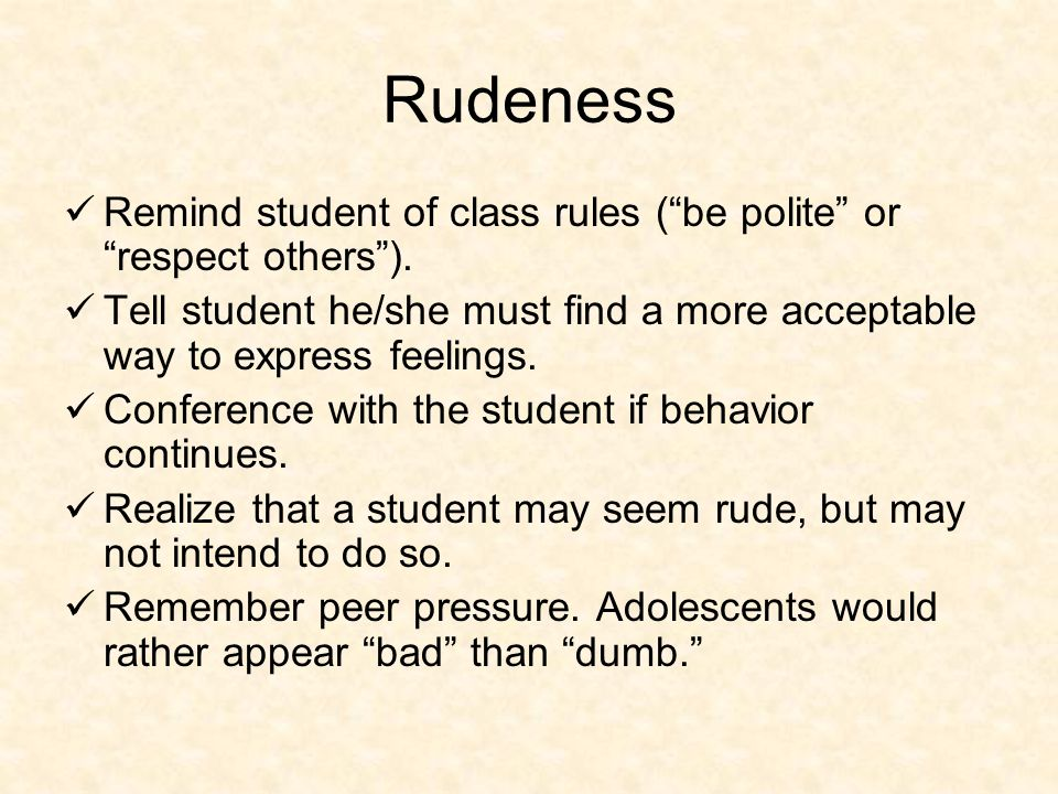 Rudeness Remind student of class rules ( be polite or respect others ).