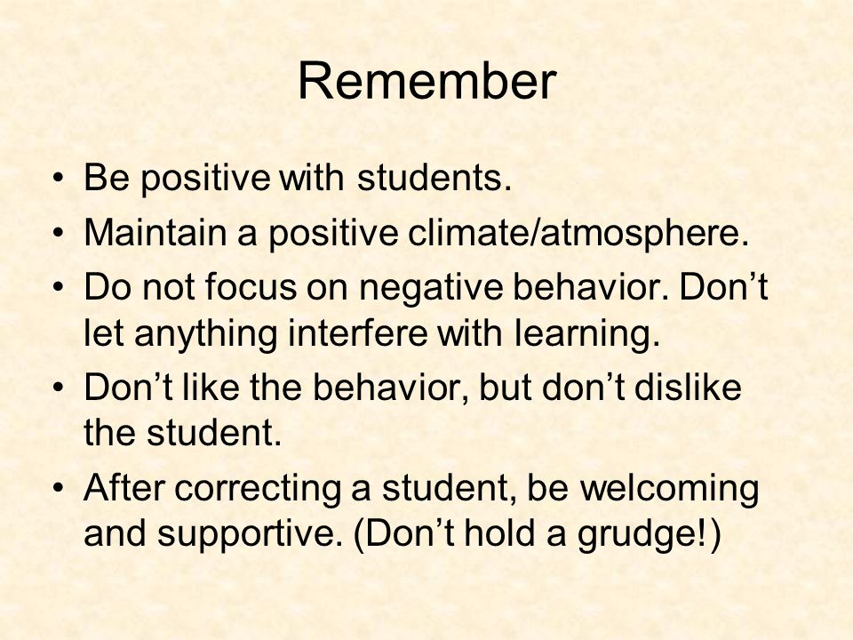 Remember Be positive with students. Maintain a positive climate/atmosphere.