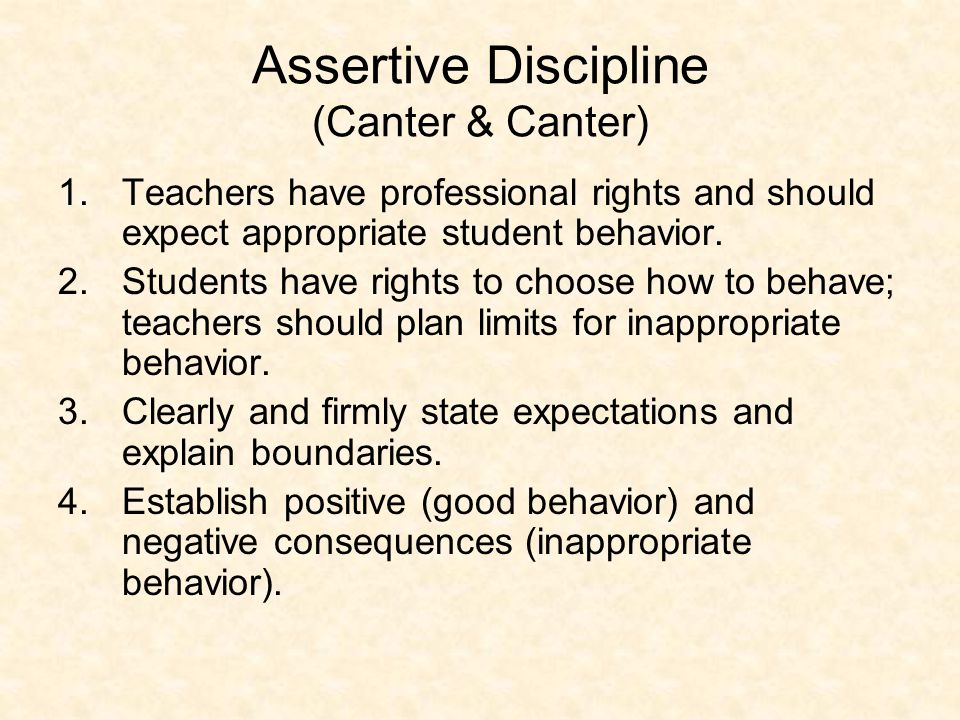 Assertive Discipline (Canter & Canter) 1.Teachers have professional rights and should expect appropriate student behavior.