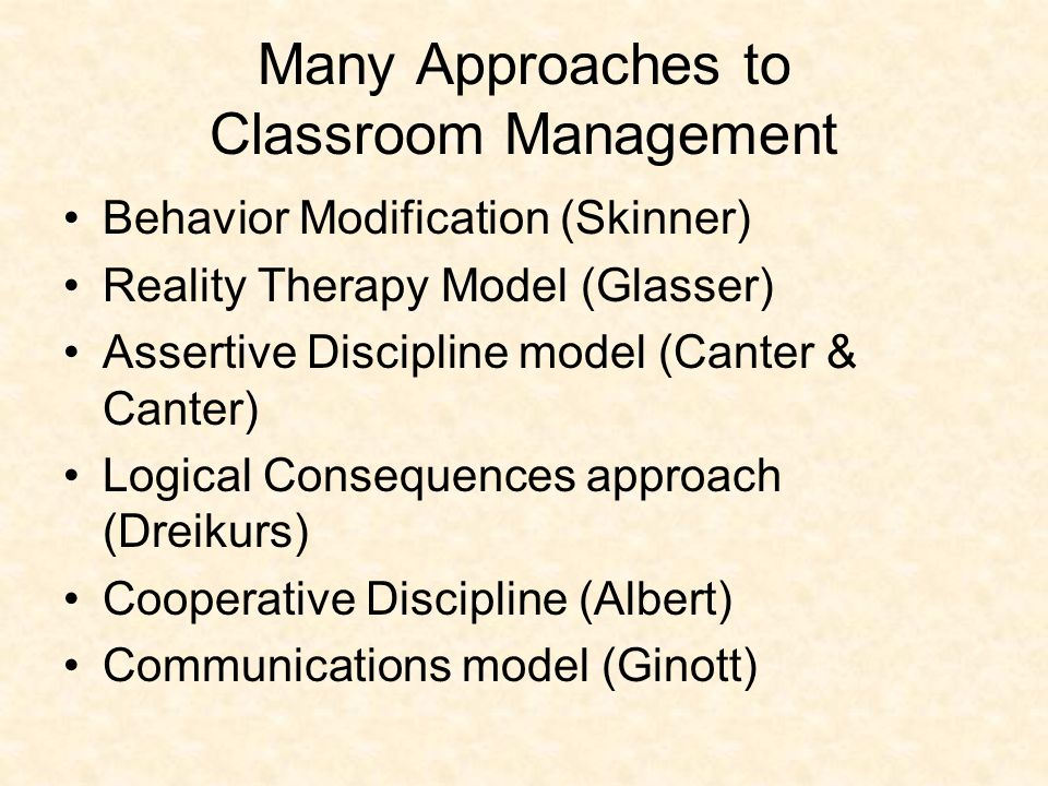 Many Approaches to Classroom Management Behavior Modification (Skinner) Reality Therapy Model (Glasser) Assertive Discipline model (Canter & Canter) Logical Consequences approach (Dreikurs) Cooperative Discipline (Albert) Communications model (Ginott)