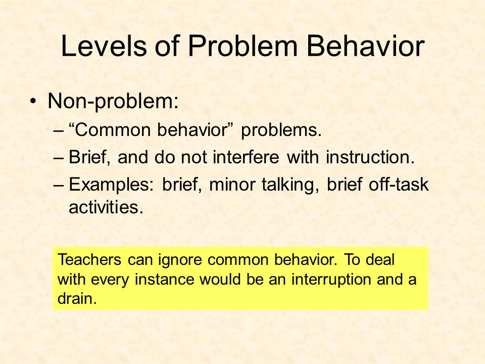 Levels of Problem Behavior Non-problem: – Common behavior problems.