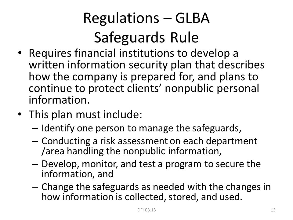 Regulations – GLBA Safeguards Rule Requires financial institutions to develop a written information security plan that describes how the company is pr