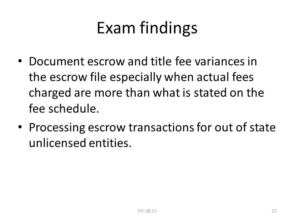 Exam findings Document escrow and title fee variances in the escrow file especially when actual fees charged are more than what is stated on the fee s