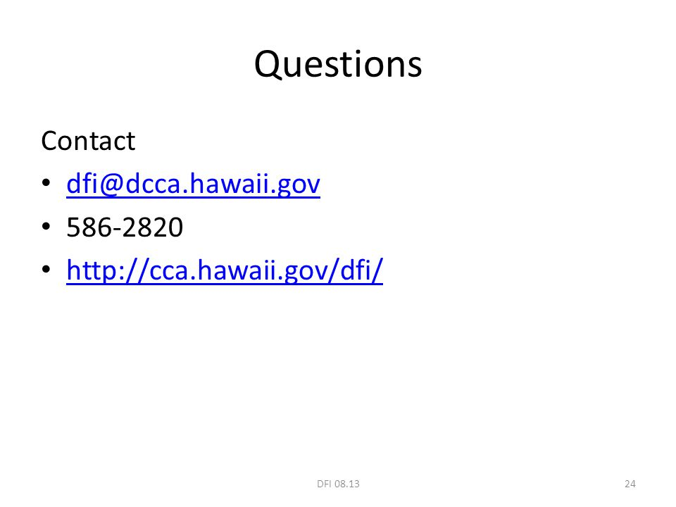 Questions Contact dfi@dcca.hawaii.gov 586-2820 http://cca.hawaii.gov/dfi/ 24DFI 08.13